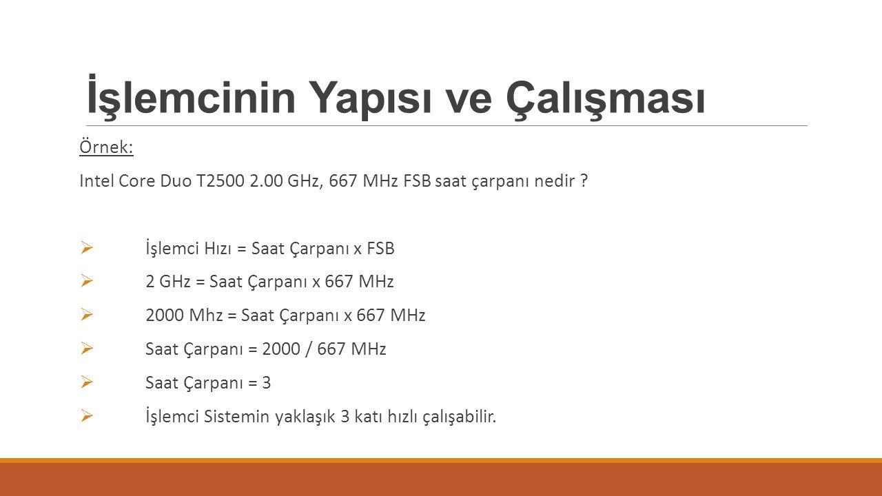 İşlemcinin Yapısı ve Çalışması Örnek: Intel Core Duo T2500 2.00 GHz, 667 MHz FSB saat çarpanı nedir ?  İşlemci Hızı = Saat Çarpanı x FSB  2 GHz = Sa