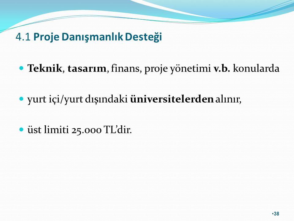 4.1 Proje Danışmanlık Desteği Teknik, tasarım, finans, proje yönetimi v.b. konularda yurt içi/yurt dışındaki üniversitelerden alınır, üst limiti 25.00