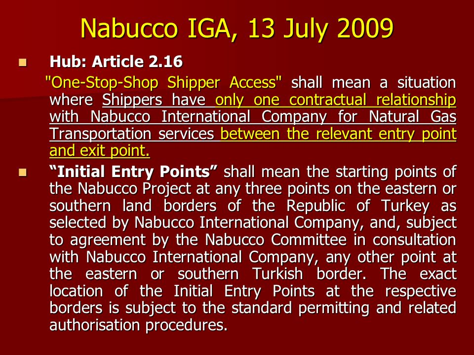 Nabucco IGA, 13 July 2009 Hub: Article 2.16 Hub: Article 2.16 One-Stop-Shop Shipper Access shall mean a situation where Shippers have only one contractual relationship with Nabucco International Company for Natural Gas Transportation services between the relevant entry point and exit point.