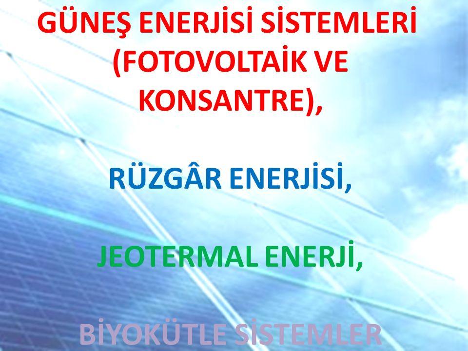 GÜNEŞ ENERJİSİ SİSTEMLERİ (FOTOVOLTAİK VE KONSANTRE), RÜZGÂR ENERJİSİ, JEOTERMAL ENERJİ, BİYOKÜTLE SİSTEMLER