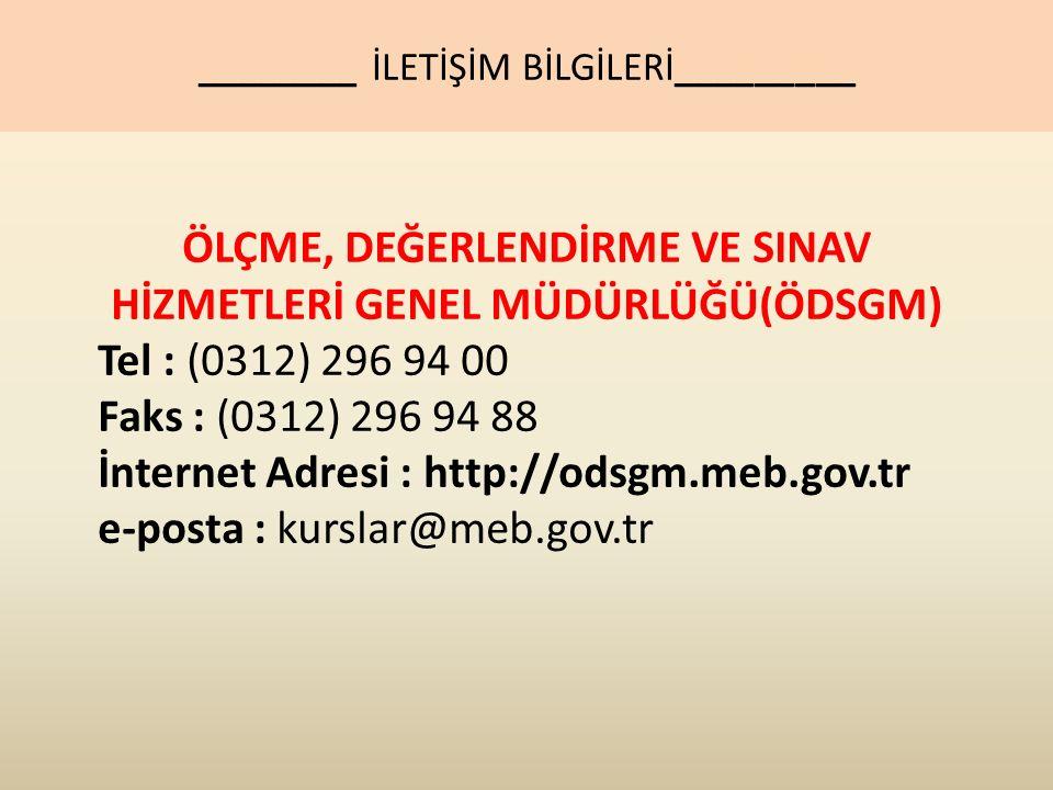ÖLÇME, DEĞERLENDİRME VE SINAV HİZMETLERİ GENEL MÜDÜRLÜĞÜ(ÖDSGM) Tel : (0312) 296 94 00 Faks : (0312) 296 94 88 İnternet Adresi : http://odsgm.meb.gov.tr e-posta : kurslar@meb.gov.tr ________ İLETİŞİM BİLGİLERİ_________
