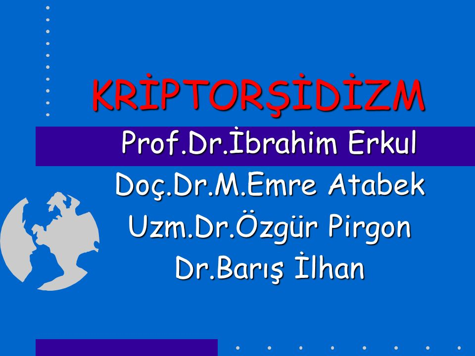 KRİPTORŞİDİZM Prof.Dr.İbrahim Erkul Doç.Dr.M.Emre Atabek Uzm.Dr.Özgür Pirgon Dr.Barış İlhan