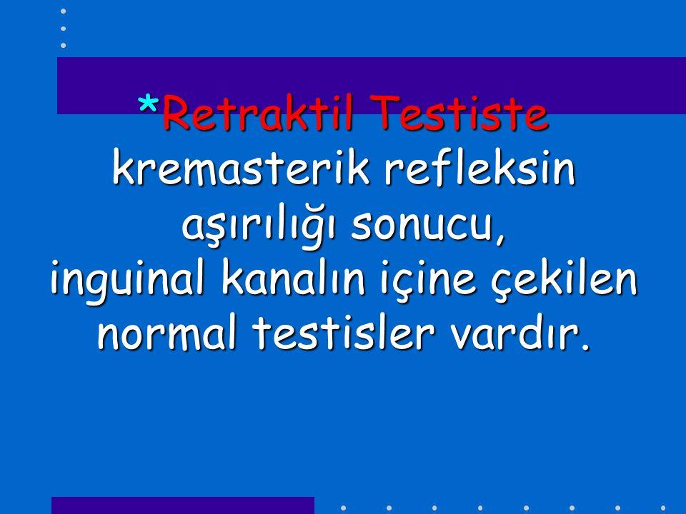 *Retraktil Testiste kremasterik refleksin aşırılığı sonucu, inguinal kanalın içine çekilen normal testisler vardır.