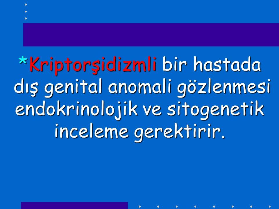 *Kriptorşidizmli bir hastada dış genital anomali gözlenmesi endokrinolojik ve sitogenetik inceleme gerektirir.
