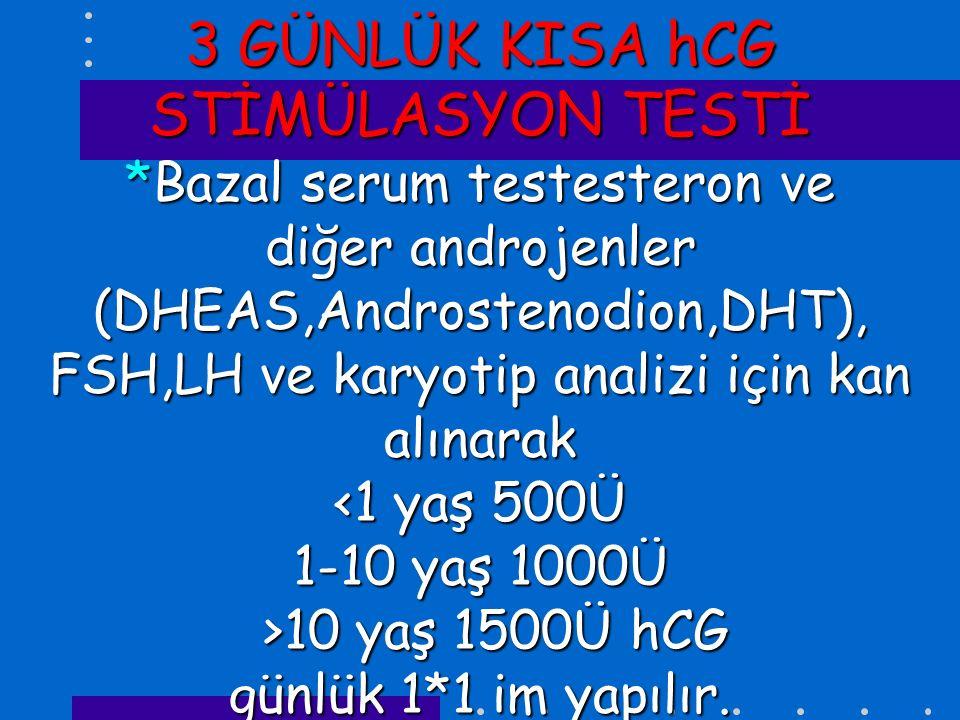 3 GÜNLÜK KISA hCG STİMÜLASYON TESTİ *Bazal serum testesteron ve diğer androjenler (DHEAS,Androstenodion,DHT), FSH,LH ve karyotip analizi için kan alınarak 10 yaş 1500Ü hCG günlük 1*1 im yapılır.