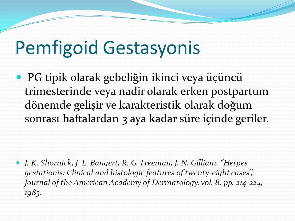 Pemfigoid Gestasyonis PG tipik olarak gebeliğin ikinci veya üçüncü trimesterinde veya nadir olarak erken postpartum dönemde gelişir ve karakteristik olarak doğum sonrası haftalardan 3 aya kadar süre içinde geriler.