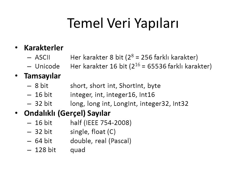 Diziler String: Karakter dizileri (Sözce) – Karakter sayısının tutulması (PASCAL) [ 6, t, r, a, k, y, a ] – Sonlandırma karakterinin (\0) kullanılması (C) [ t, r, a, k, y, a, \0 ] Array: Sayı dizileri – Tek boyutlu, İki boyutlu (matris), Çok boyutlu CA[1][3]A[0][2] PASCALA[1,3]A[0,2] BASICA(1,3)A(0,2)