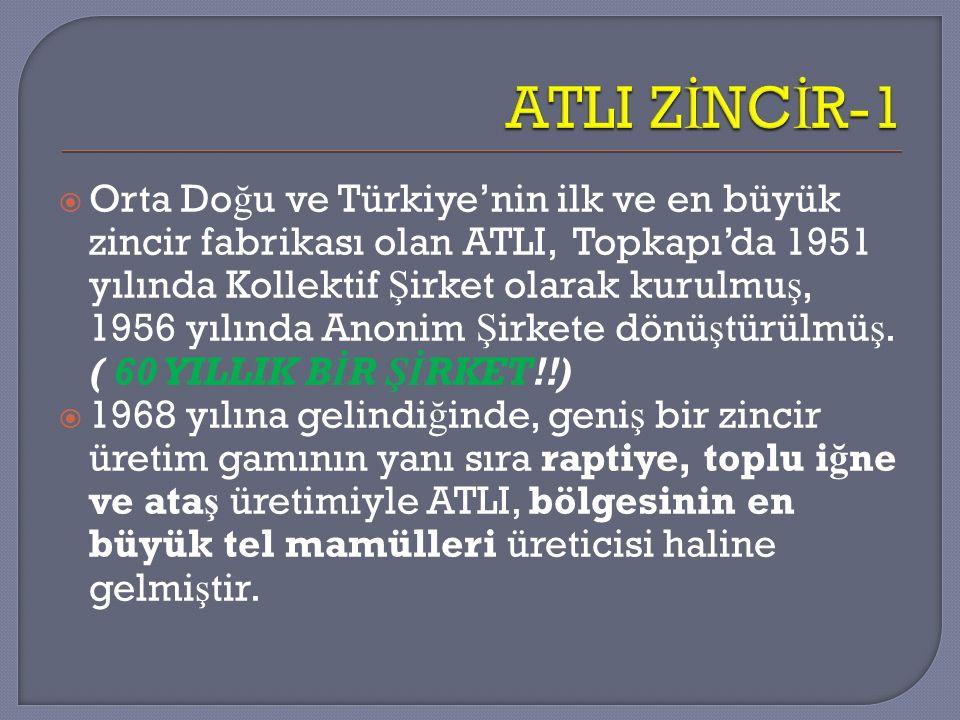  Orta Do ğ u ve Türkiye'nin ilk ve en büyük zincir fabrikası olan ATLI, Topkapı'da 1951 yılında Kollektif Ş irket olarak kurulmu ş, 1956 yılında Anon