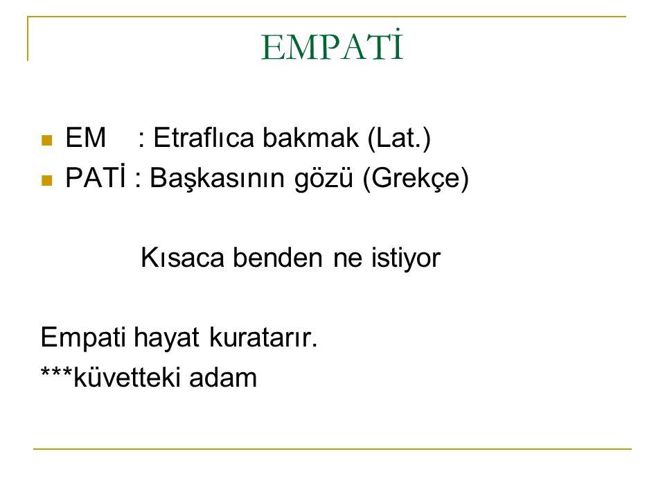 EMPATİ EM : Etraflıca bakmak (Lat.) PATİ : Başkasının gözü (Grekçe) Kısaca benden ne istiyor Empati hayat kuratarır. ***küvetteki adam