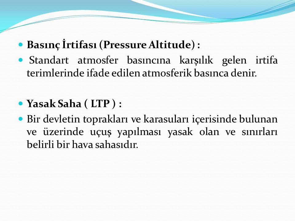 Basınç İrtifası (Pressure Altitude) : Standart atmosfer basıncına karşılık gelen irtifa terimlerinde ifade edilen atmosferik basınca denir. Yasak Saha
