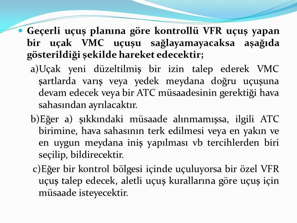 Geçerli uçuş planına göre kontrollü VFR uçuş yapan bir uçak VMC uçuşu sağlayamayacaksa aşağıda gösterildiği şekilde hareket edecektir; a)Uçak yeni düz