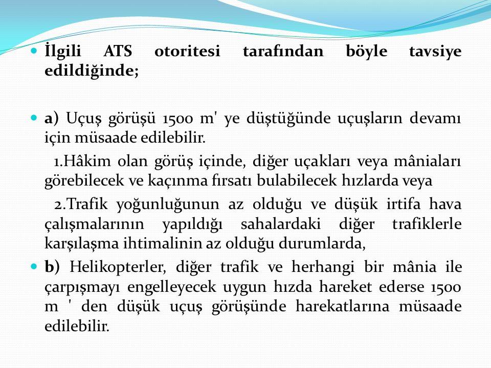 İlgili ATS otoritesi tarafından böyle tavsiye edildiğinde; a) Uçuş görüşü 1500 m' ye düştüğünde uçuşların devamı için müsaade edilebilir. 1.Hâkim olan