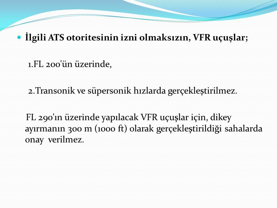 İlgili ATS otoritesinin izni olmaksızın, VFR uçuşlar; 1.FL 200'ün üzerinde, 2.Transonik ve süpersonik hızlarda gerçekleştirilmez. FL 290'ın üzerinde y