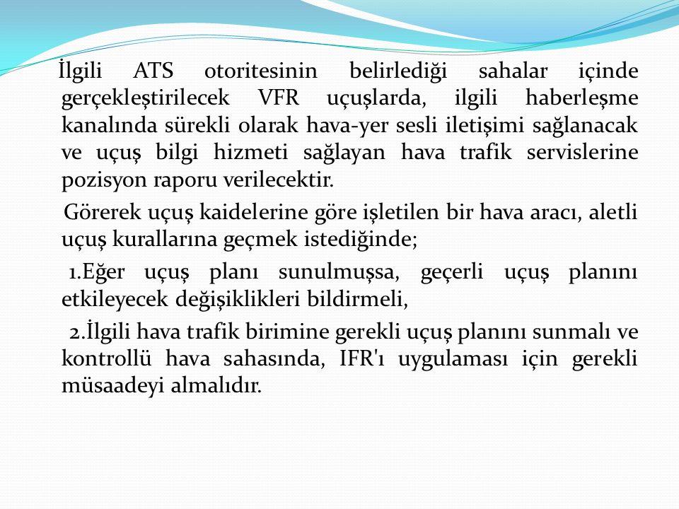 İlgili ATS otoritesinin belirlediği sahalar içinde gerçekleştirilecek VFR uçuşlarda, ilgili haberleşme kanalında sürekli olarak hava-yer sesli iletişi