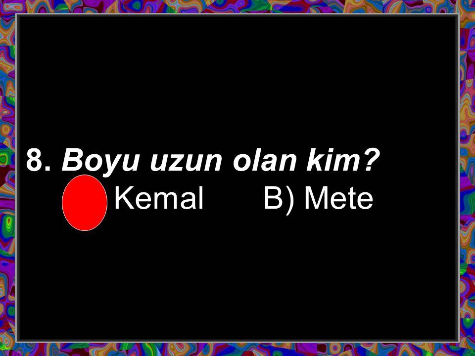 Kemal'in boyu Mete'nin boyundan uzundur.