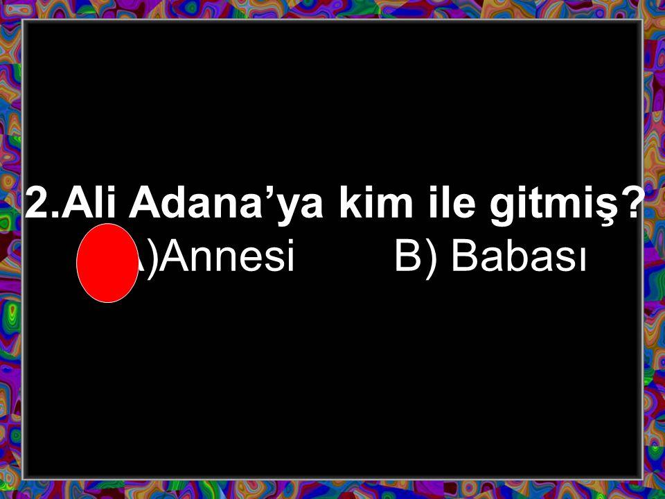 2.Ali Adana'ya kim ile gitmiş? A)Annesi B) Babası