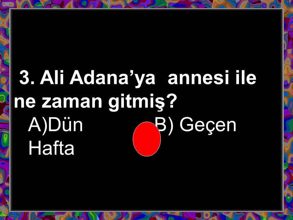 3. Ali Adana'ya annesi ile ne zaman gitmiş? A)Dün B) Geçen Hafta