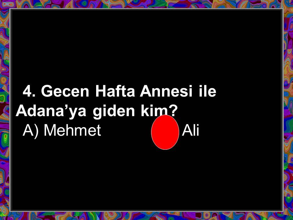 4. Gecen Hafta Annesi ile Adana'ya giden kim? A) Mehmet B) Ali