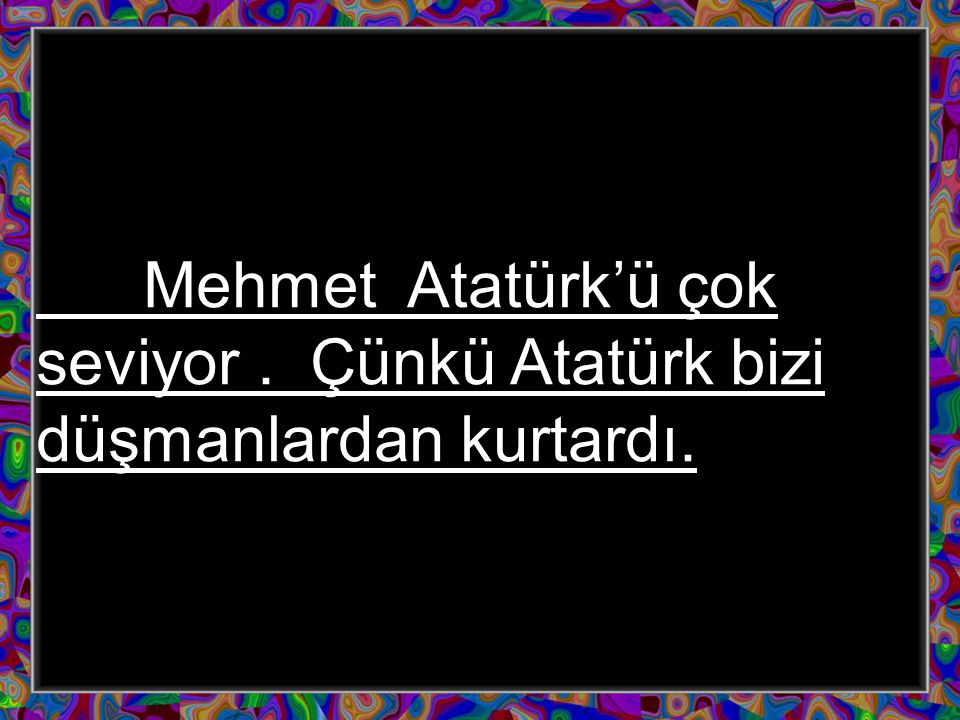 Mehmet Atatürk'ü çok seviyor. Çünkü Atatürk bizi düşmanlardan kurtardı.