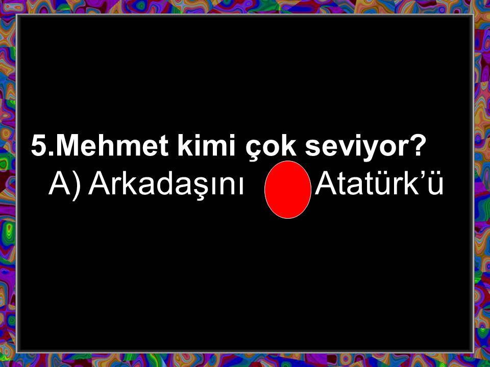 5.Mehmet kimi çok seviyor? A) ArkadaşınıB) Atatürk'ü