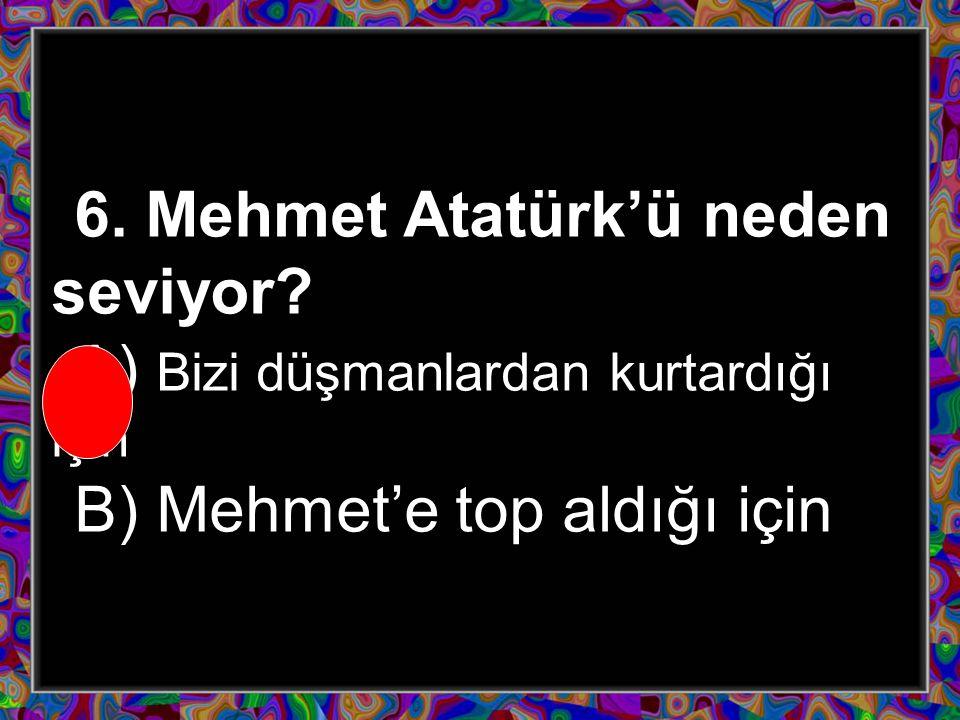 6. Mehmet Atatürk'ü neden seviyor? A) Bizi düşmanlardan kurtardığı için B) Mehmet'e top aldığı için