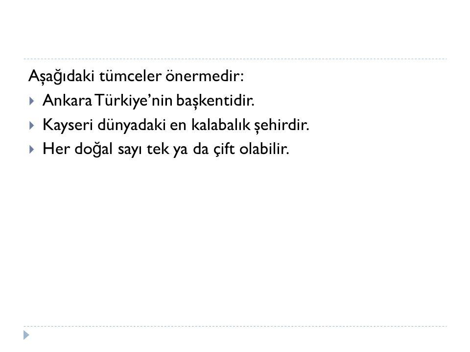 Aşa ğ ıdaki tümceler önermedir:  Ankara Türkiye'nin başkentidir.  Kayseri dünyadaki en kalabalık şehirdir.  Her do ğ al sayı tek ya da çift olabili