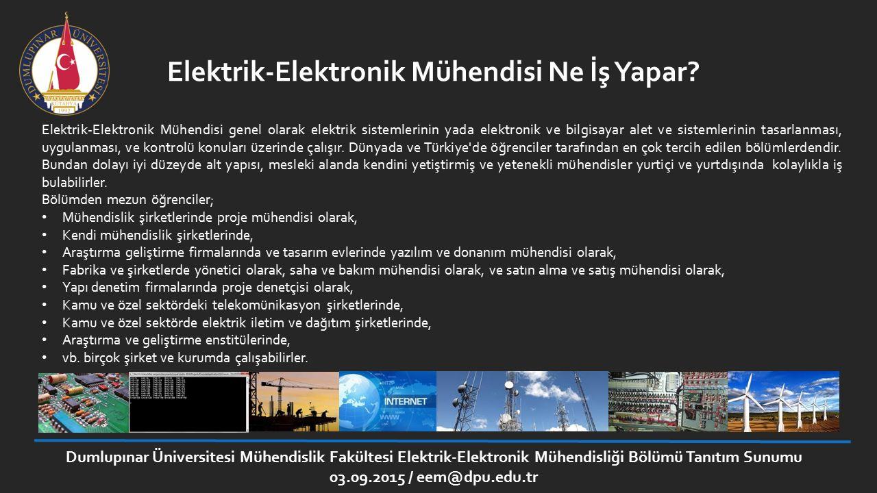 Dumlupınar Üniversitesi Mühendislik Fakültesi Elektrik-Elektronik Mühendisliği Bölümü Tanıtım Sunumu 03.09.2015 / eem@dpu.edu.tr Misyon: Elektrik-Elektronik mühendisliği alanında çağın gerektirdiği bilgi ve becerilerle donatılmış, Uluslararası düzeyde rekabet edebilen, Toplumun sorunlarına çözümler üretebilen, Evrensel değerlere duyarlı, Meslek ahlakını özümsemiş, Günümüzün gerektirdiği bilgi ve becerilerle donatılmış, Nitelikli Elektrik-Elektronik mühendislerinin yetişmesi için eğitim vermek; Ulusal ve uluslararası toplumun ihtiyaç duyduğu teknolojilerin gelişmesine katkıda bulunacak araştırmalar yapmaktır.