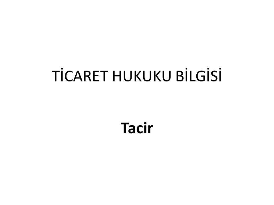 TİCARET HUKUKU BİLGİSİ Tacir