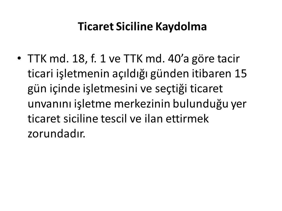 Ticaret Siciline Kaydolma TTK md. 18, f. 1 ve TTK md. 40'a göre tacir ticari işletmenin açıldığı günden itibaren 15 gün içinde işletmesini ve seçtiği