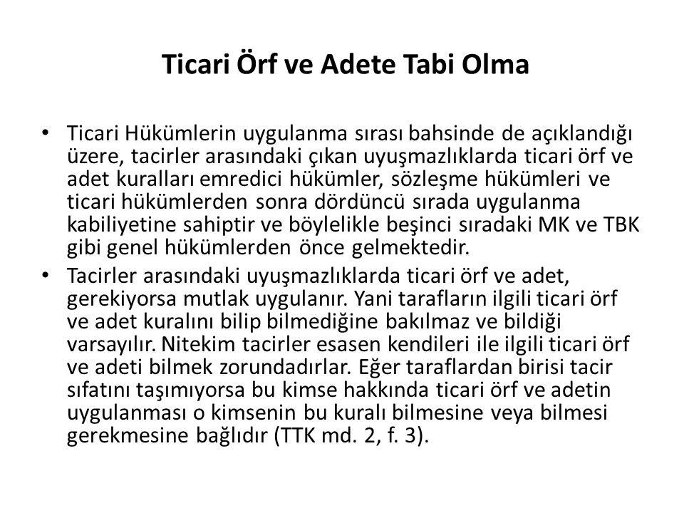 Ticari Örf ve Adete Tabi Olma Ticari Hükümlerin uygulanma sırası bahsinde de açıklandığı üzere, tacirler arasındaki çıkan uyuşmazlıklarda ticari örf v