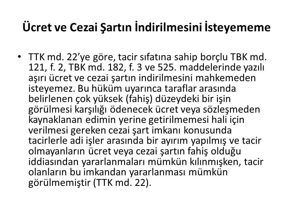 Ücret ve Cezai Şartın İndirilmesini İsteyememe TTK md. 22'ye göre, tacir sıfatına sahip borçlu TBK md. 121, f. 2, TBK md. 182, f. 3 ve 525. maddelerin