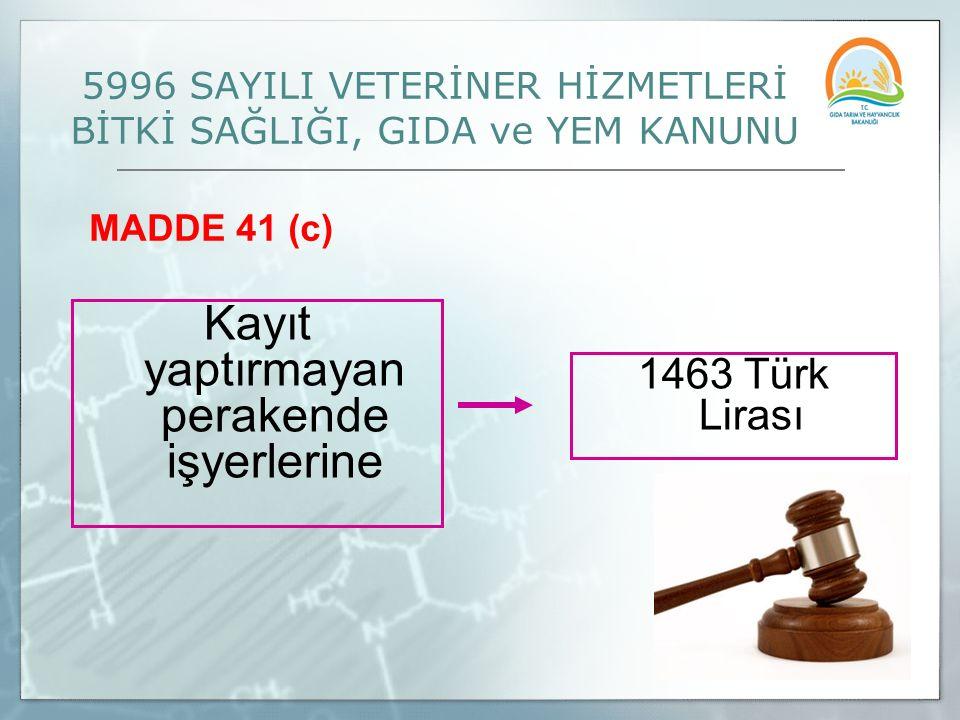 MADDE 41 (c) 5996 SAYILI VETERİNER HİZMETLERİ BİTKİ SAĞLIĞI, GIDA ve YEM KANUNU 1463 Türk Lirası Kayıt yaptırmayan perakende işyerlerine