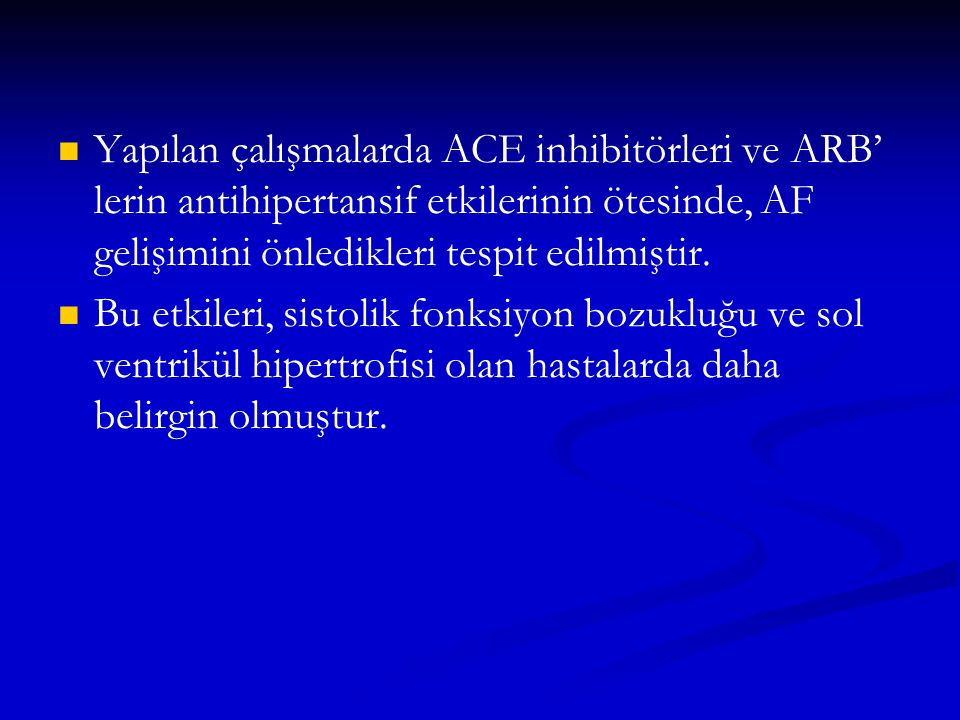 Yapılan çalışmalarda ACE inhibitörleri ve ARB' lerin antihipertansif etkilerinin ötesinde, AF gelişimini önledikleri tespit edilmiştir. Bu etkileri, s