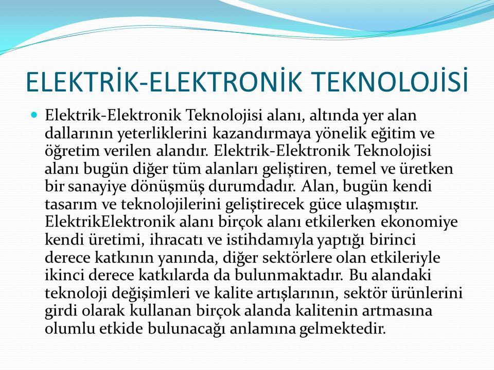 ELEKTRİK-ELEKTRONİK TEKNOLOJİSİ Elektrik-Elektronik Teknolojisi alanı, altında yer alan dallarının yeterliklerini kazandırmaya yönelik eğitim ve öğret