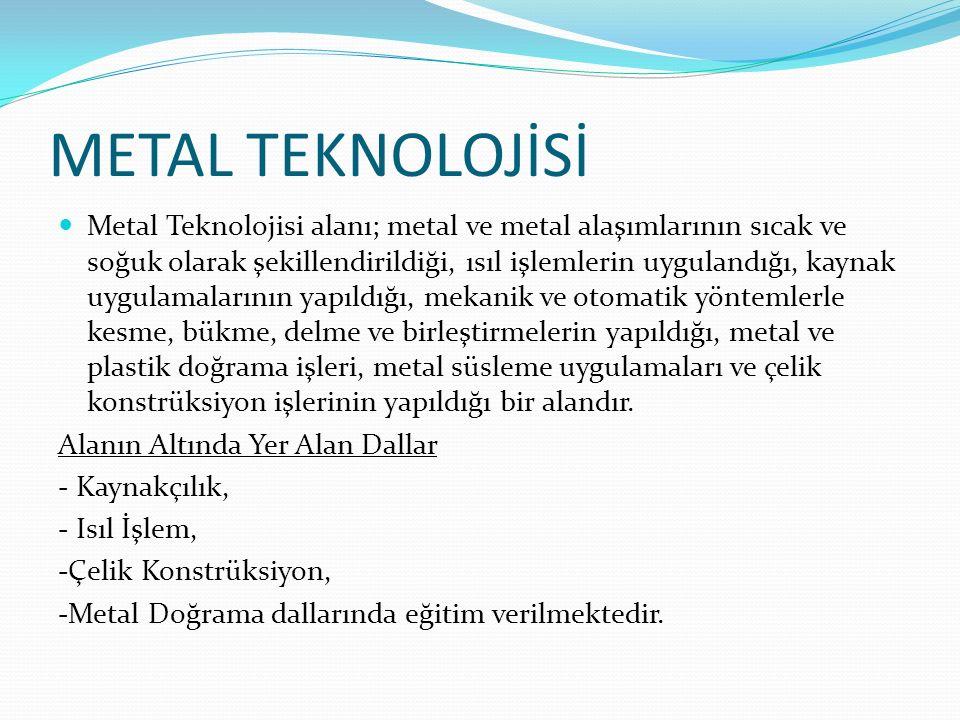 METAL TEKNOLOJİSİ Metal Teknolojisi alanı; metal ve metal alaşımlarının sıcak ve soğuk olarak şekillendirildiği, ısıl işlemlerin uygulandığı, kaynak u