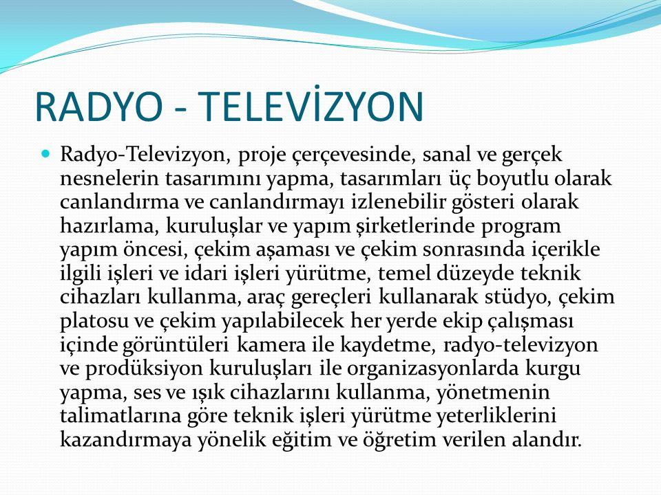 RADYO - TELEVİZYON Radyo-Televizyon, proje çerçevesinde, sanal ve gerçek nesnelerin tasarımını yapma, tasarımları üç boyutlu olarak canlandırma ve can