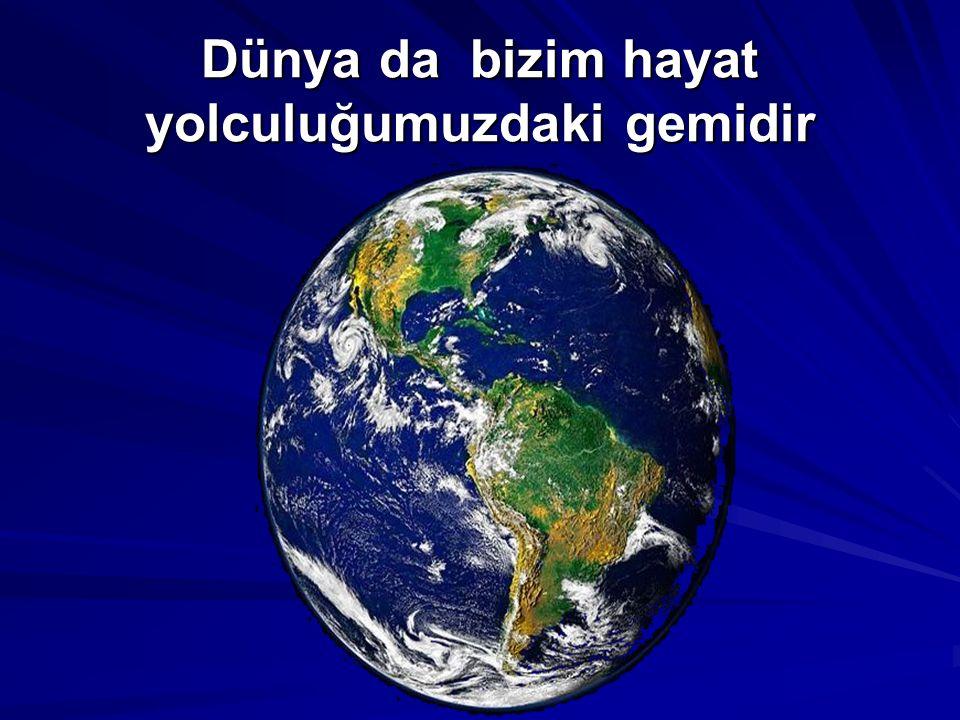 Dünya da bizim hayat yolculuğumuzdaki gemidir