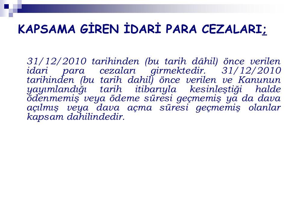 KAPSAMA GİREN İDARİ PARA CEZALARI; 31/12/2010 tarihinden (bu tarih dâhil) önce verilen idari para cezaları girmektedir.