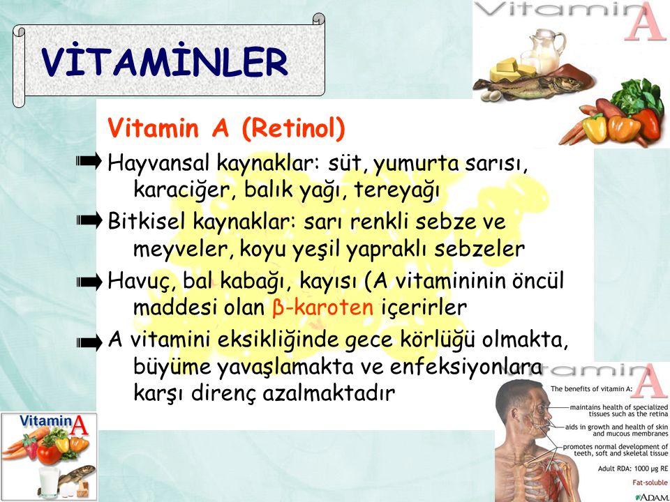 VİTAMİNLER Vitamin A (Retinol) Hayvansal kaynaklar: süt, yumurta sarısı, karaciğer, balık yağı, tereyağı Bitkisel kaynaklar: sarı renkli sebze ve meyveler, koyu yeşil yapraklı sebzeler Havuç, bal kabağı, kayısı (A vitamininin öncül maddesi olan β-karoten içerirler A vitamini eksikliğinde gece körlüğü olmakta, büyüme yavaşlamakta ve enfeksiyonlara karşı direnç azalmaktadır