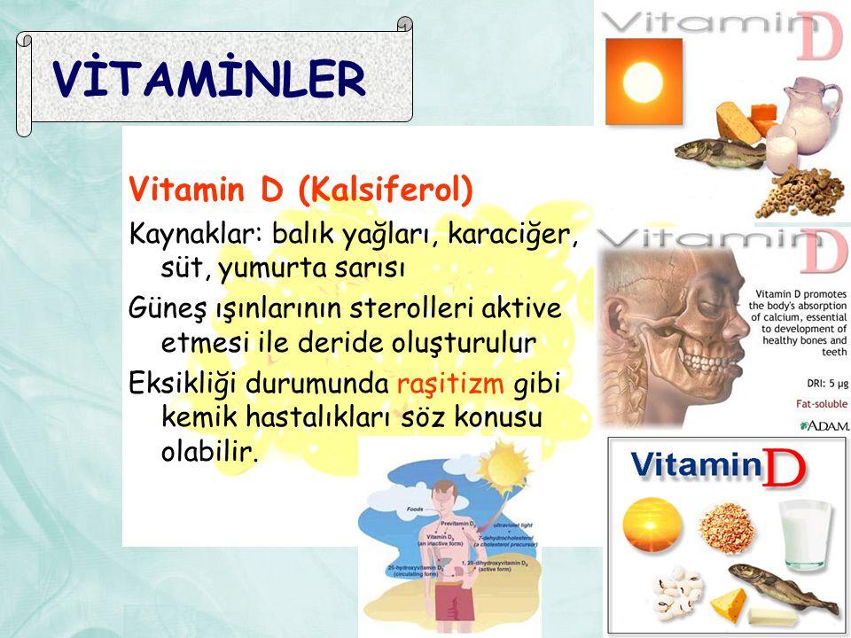 VİTAMİNLER Vitamin D (Kalsiferol) Kaynaklar: balık yağları, karaciğer, süt, yumurta sarısı Güneş ışınlarının sterolleri aktive etmesi ile deride oluşturulur Eksikliği durumunda raşitizm gibi kemik hastalıkları söz konusu olabilir.
