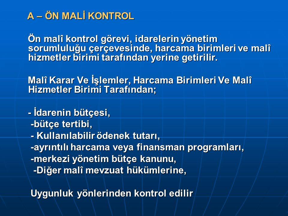 A – ÖN MALİ KONTROL A – ÖN MALİ KONTROL Ön malî kontrol görevi, idarelerin yönetim sorumluluğu çerçevesinde, harcama birimleri ve malî hizmetler birim