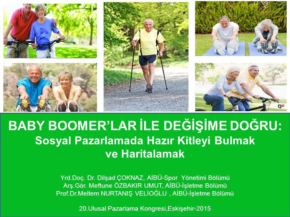 BABY BOOMER'LAR İLE DEĞİŞİME DOĞRU: Sosyal Pazarlamada Hazır Kitleyi Bulmak ve Haritalamak Yrd.Doç. Dr. Dilşad ÇOKNAZ, AİBÜ-Spor Yönetimi Bölümü Arş.G