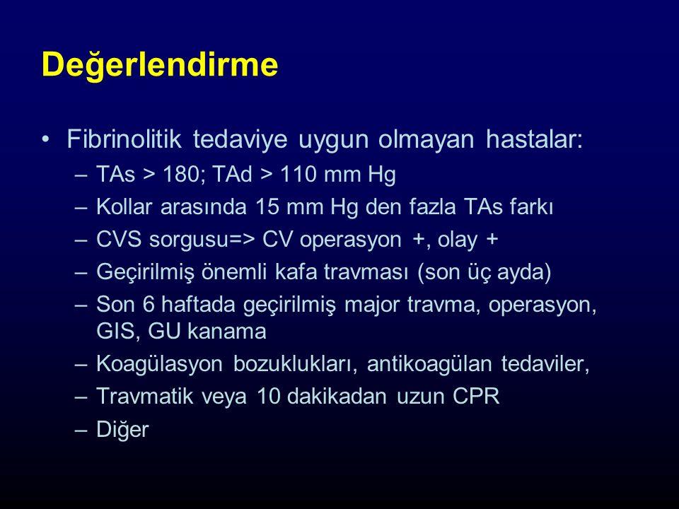 Değerlendirme Fibrinolitik tedaviye uygun olmayan hastalar: –TAs > 180; TAd > 110 mm Hg –Kollar arasında 15 mm Hg den fazla TAs farkı –CVS sorgusu=> CV operasyon +, olay + –Geçirilmiş önemli kafa travması (son üç ayda) –Son 6 haftada geçirilmiş major travma, operasyon, GIS, GU kanama –Koagülasyon bozuklukları, antikoagülan tedaviler, –Travmatik veya 10 dakikadan uzun CPR –Diğer
