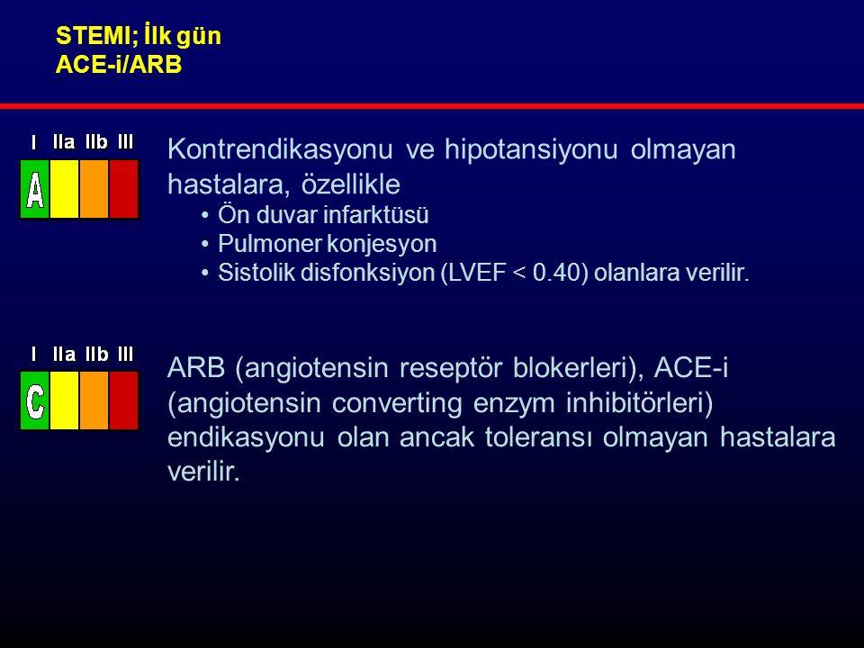 STEMI; İlk gün ACE-i/ARB Kontrendikasyonu ve hipotansiyonu olmayan hastalara, özellikle Ön duvar infarktüsü Pulmoner konjesyon Sistolik disfonksiyon (LVEF < 0.40) olanlara verilir.