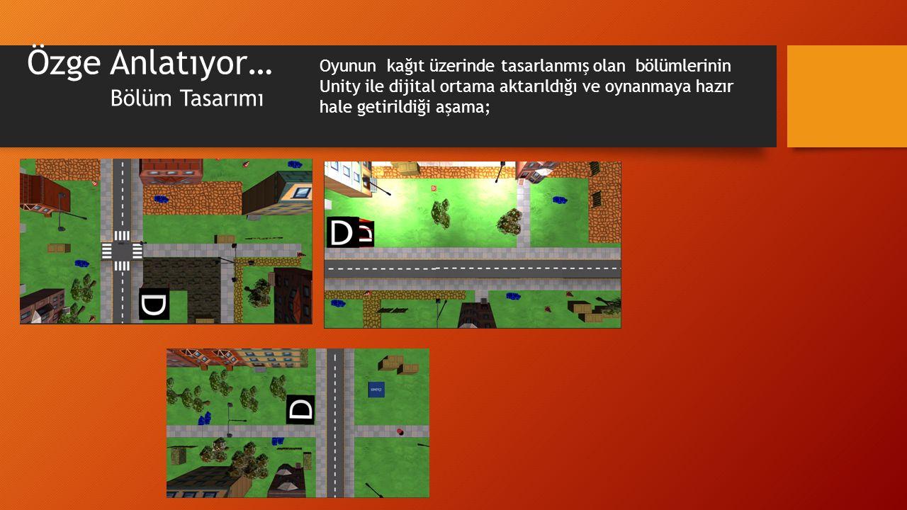Özge Anlatıyor… Bölüm Tasarımı Oyunun kağıt üzerinde tasarlanmış olan bölümlerinin Unity ile dijital ortama aktarıldığı ve oynanmaya hazır hale getiri