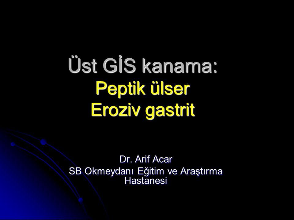 Üst GİS kanama: Peptik ülser Eroziv gastrit Dr. Arif Acar SB Okmeydanı Eğitim ve Araştırma Hastanesi