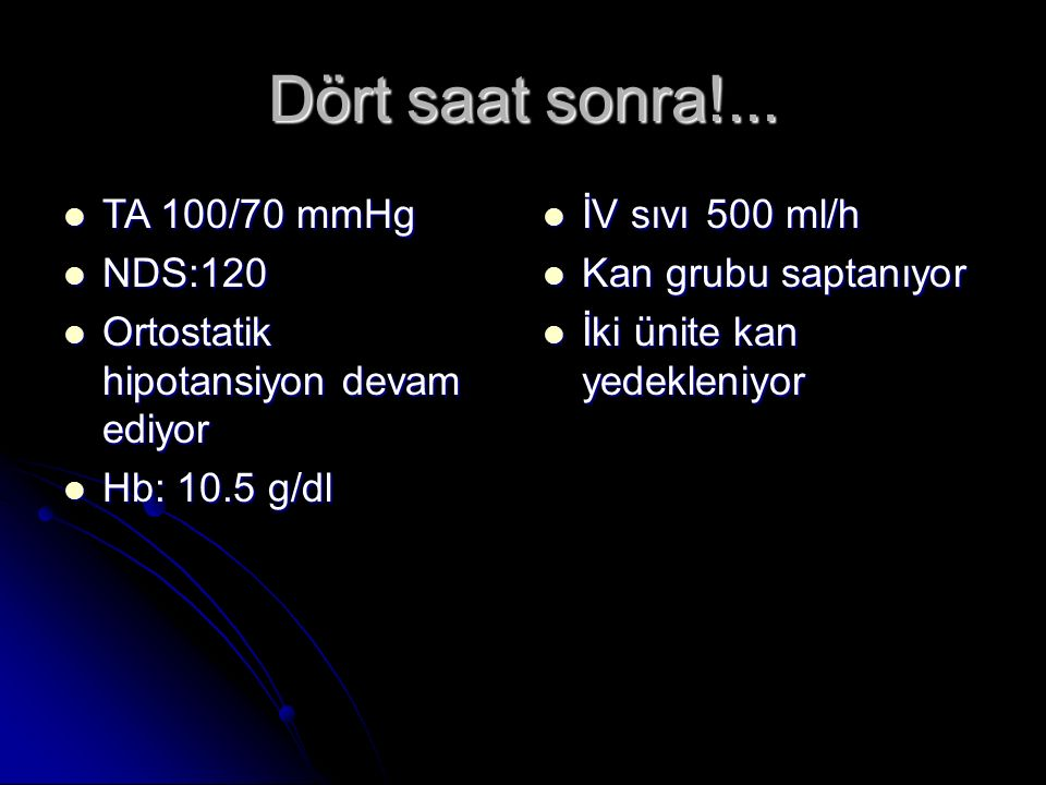 Dört saat sonra!... TA 100/70 mmHg TA 100/70 mmHg NDS:120 NDS:120 Ortostatik hipotansiyon devam ediyor Ortostatik hipotansiyon devam ediyor Hb: 10.5 g
