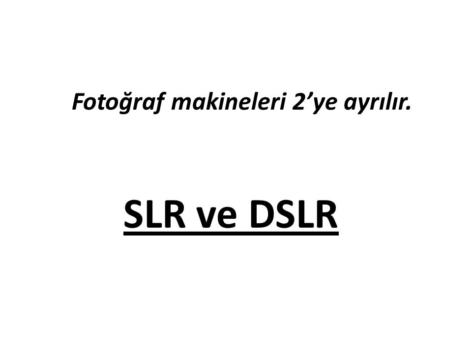 Fotoğraf makineleri 2'ye ayrılır. SLR ve DSLR