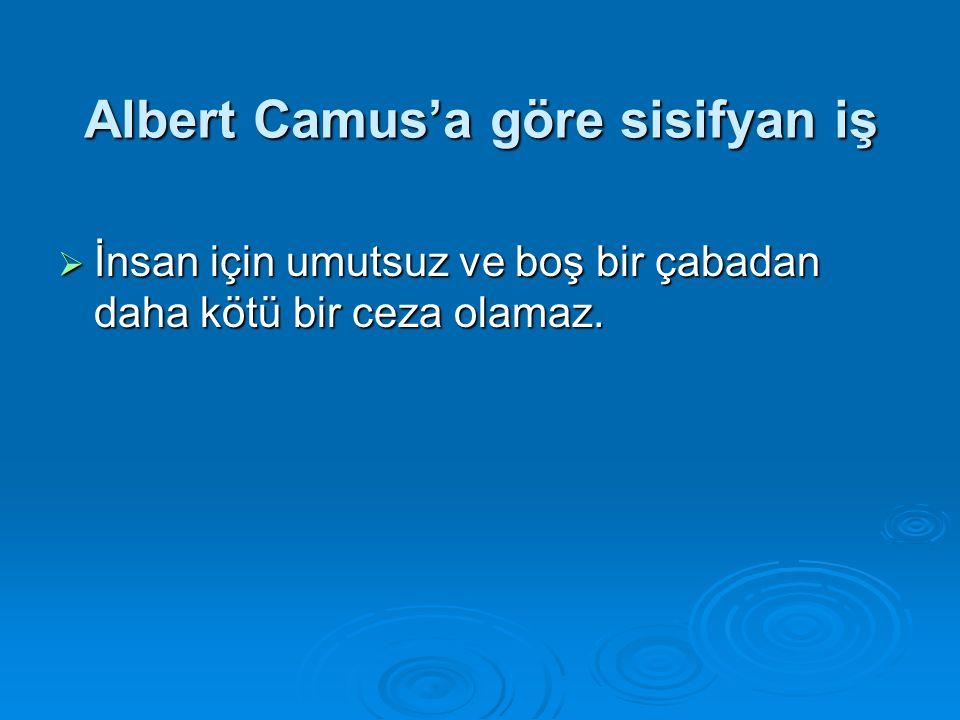Albert Camus'a göre sisifyan iş  İnsan için umutsuz ve boş bir çabadan daha kötü bir ceza olamaz.