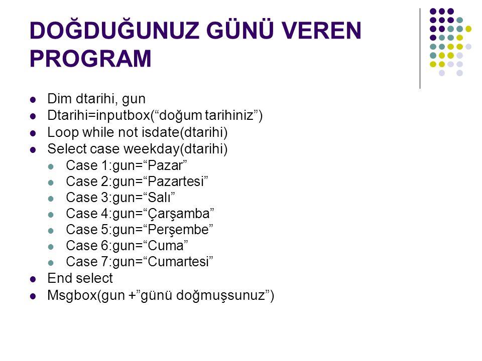 DOĞDUĞUNUZ GÜNÜ VEREN PROGRAM Dim dtarihi, gun Dtarihi=inputbox( doğum tarihiniz ) Loop while not isdate(dtarihi) Select case weekday(dtarihi) Case 1:gun= Pazar Case 2:gun= Pazartesi Case 3:gun= Salı Case 4:gun= Çarşamba Case 5:gun= Perşembe Case 6:gun= Cuma Case 7:gun= Cumartesi End select Msgbox(gun + günü doğmuşsunuz )